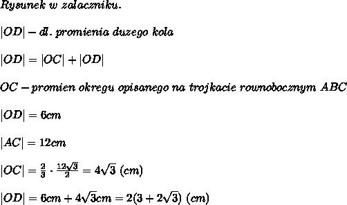 Rysunek\ w\ zalaczniku.\\|OD|-dl.\ promienia\ duzego\ kola\\|OD|=|OC|+|OD|\\OC-promien\ okregu\ opisanego\ na\ trojkacie\ rownobocznym\ ABC\\|OD|=6cm\\|AC|=12cm\\|OC|=\frac{2}{3}\cdot\frac{12\sqrt3}{2}=4\sqrt3\ (cm)\\|OD|=6cm+4\sqrt3cm=2(3+2\sqrt3)\ (cm)