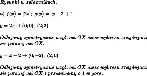 Rysunki\ w\ zalacznikach.\\a)\ f(x)=|2x|;\ g(x)=|x-2|+1\\y=2x\to(0;0);\ (2;2)\\Odbijamy\ symetrycznie\ wzgl.\ osi\ OX\ czesc\ wykresu\ znajdujaca\sie\ ponizej\ osi\ OX.\\y=x-2\to(0;-2);\ (2;0)\\Odbijamy\ symetrycznie\ wzgl.\ osi\ OX\ czesc\ wykresu\ znajdujaca\sie\ ponizej\ osi\ OX\ i\ przesuwamy\ o\ 1\ w\ gore.