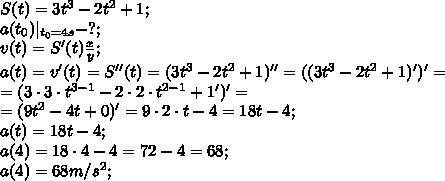 S(t)=3t^3-2t^2+1;\a(t_0)|_{t_0=4s}-?;\v(t)=S'(t) \frac{x}{y} ;\a(t)=v'(t)=S''(t)=(3t^3-2t^2+1)''=((3t^3-2t^2+1)')'=\=(3\cdot3\cdot t^{3-1}-2\cdot2\cdot t^{2-1}+1')'=\=(9t^2-4t+0)'=9\cdot2\cdot t-4=18t-4;\a(t)=18t-4;\a(4)=18\cdot4-4=72-4=68;\a(4)=68m/s^2;\