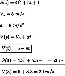S(t)=4t^2+5t+1\\\\V_o=5 \ m/s\\\\a=8 \ m/s^2\\\\V(t)=V_o+at\\\\\boxed{V(t)=5+8t}\\\\\boxed{S(3)=4.3^2+5.3+1=52 \ m}\\\\\boxed{V(3)=5+8.3=29 \ m/s}