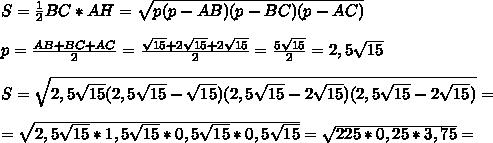 S=\frac{1}{2} BC*AH= \sqrt{p(p-AB)(p-BC)(p-AC)} \\\\p=\frac{AB+BC+AC}{2} =\frac{ \sqrt{15} +2\sqrt{15}+2\sqrt{15}}{2} =\frac{5\sqrt{15}}{2} =2,5\sqrt{15}\\\\S= \sqrt{2,5\sqrt{15}(2,5\sqrt{15}-\sqrt{15})(2,5\sqrt{15}-2\sqrt{15})(2,5\sqrt{15}-2\sqrt{15})} =\\\\= \sqrt{2,5\sqrt{15}*1,5 \sqrt{15}*0,5 \sqrt{15} *0,5\sqrt{15}}=\sqrt{225*0,25*3,75} =