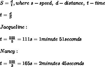 S=\frac{d}{t}, where\ s-speed,\ d-distance,\ t-time\\\\t=\frac{d}{S}\\\\Jacqueline:\\\\t=\frac{555}{5}=111s=1minute\ 51seconds\\\\Nancy:\\\\t=\frac{555}{3}=165s=2minutes\ 45seconds