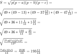 S=\sqrt{p(p-a)(p-b)(p-c)}=\\\\\sqrt{49*(49-13)*(49-37\frac{12}{13})*(49-47\frac{1}{13})}=\\\\\sqrt{49*36*11\frac{1}{13}*1\frac{12}{13}}=\\\\\sqrt{49*36*\frac{144}{13}*\frac{25}{13}}=\\\\\sqrt{\frac{7^2*6^2*12^2*5^2}{13^2}}=\\\\\frac{7*6*12*5}{13}=\frac{2520}{13}=193\frac{11}{13}