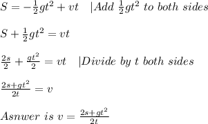 S=-\frac{1}{2}gt^2+vt\ \ \ |Add\ \frac{1}{2}gt^2\ to\ both\ sides\\S+\frac{1}{2}gt^2=vt\\\frac{2s}{2}+\frac{gt^2}{2}=vt\ \ \ |Divide\ by\ t\ both\ sides\\\frac{2s+gt^2}{2t}=v\\Asnwer\ is\ v=\frac{2s+gt^2}{2t}