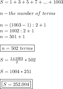 S=1+3+5+7+...+1003 \\ \\ n-the \ number \ of \ terms \\ \\ n=(1003-1):2+1 \\ n=1002:2+1 \\ n=501+1 \\ \\ \boxed{n=502 \ terms} \\ \\ S=\frac{1+1003}{2}*502 \\ \\ S=1004* 251 \\ \\ \boxed{\boxed{S=252.004}}