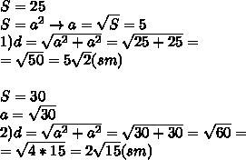 S=25 \\ S=a ^{2} \to a= \sqrt{S} =5 \\ 1)d= \sqrt{ a^{2} + a^{2} } = \sqrt{25+25} = \\ =\sqrt{50} =5 \sqrt{2} (sm) \\ \\ S=30 \\ a= \sqrt{30} \\ 2)d= \sqrt{a ^{2} +a ^{2} }= \sqrt{30+30} = \sqrt{60} = \\ = \sqrt{4*15}=2 \sqrt{15} (sm)