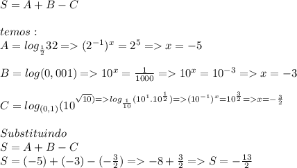 S=A+B-C\\\\temos:\\A=log_{\frac{1}{2}}32=>(2^{-1})^x=2^5=> x=-5\\\\B=log(0,001)=>10^x=\frac{1}{1000}=>10^x=10^{-3}=>x=-3\\\\C=log_{(0,1)}(10^\sqrt{10})=>log_{\frac{1}{10}}(10^1.10^{\frac{1}{2}})=>(10^{-1})^x=10^{\frac{3}{2}}=>x=-\frac{3}{2}}\\\\Substituindo\\S=A+B-C\\S=(-5)+(-3)-(-\frac{3}{2})=>-8+\frac{3}{2}=>S=-\frac{13}{2}