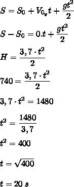 S=S_0+V_{0_{y}}t+\dfrac{gt^2}{2}\\\\S-S_0=0.t+\dfrac{gt^2}{2}\\\\H=\dfrac{3,7\cdot t^2}{2}\\\\740=\dfrac{3,7\cdot t^2}{2}\\\\3,7\cdot t^2=1480\\\\t^2=\dfrac{1480}{3,7}\\\\t^2=400\\\\t=\sqrt{400}\\\\t=20\;s
