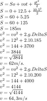 S=So+vot+ \frac{gt^2}{2} \\ S=0+12.5+ \frac{10.5^2}{2} \\ S=60+5.25 \\ S=60+125 \\ S=185m \\ v^2=vo^2+2.g.DeltaS \\ v^2=12^2+2.10.185 \\ v^2=144+3700 \\ v^2=3844 \\ v= \sqrt{3844} \\ v=62m/s. \\ v^2=vo^2+2.g.DeltaS \\ v^2=12^2+2.10.200 \\ v^2=144+4000 \\ v^2=4144 \\ v= \sqrt{4144} \\ v=64,3m/s