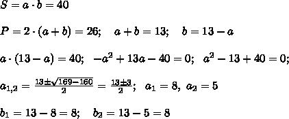 S=a\cdot b =40 \\ \\ P= 2 \cdot (a+b) = 26; \ \ \ a+b=13; \ \ \ b=13-a \\ \\  a \cdot (13-a) =40; \ \ -a^2 +13a-40=0; \ \ a^2 -13+40=0; \\\\ a_{1,2}=\frac{13 \pm \sqrt{169 -160}}{2}=\frac{13 \pm 3}{2}; \ \ a_1=8, \ a_2=5 \\ \\ b_1=13-8=8; \ \ \ b_2 =13-5=8