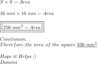 S\times S=Area \\ \\ 16\ mm\times 16\ mm=Area \\ \\ \boxed{\boxed{256\ mm^{2}=Area}} \\ \\ Conclusion; \\ Therefore,the\ area\ of\ the\ square\ \underline{256\ mm^{2}}. \\ \\ Hope\ it\ Helps:) \\ Domini