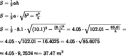 S =\frac{1}{2}ah \\ \\S=\frac{1}{2}a\cdot \sqrt{b^2-\frac{a^2}{4} } \\ \\S= \frac{1}{2}\cdot 8.1\cdot \sqrt{ (10.1)^2-\frac{ (8.1)^2}{4} } = 4.05\cdot \sqrt{102.01 -\frac{65,61}{4}} =\\ \\ = 4.05\cdot \sqrt{102.01 -16.4025} = 4.05\cdot \sqrt{85.6075}\\ \\ \approx 4.05 \cdot 9,2524 \approx =37.47 \ m^2