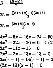 S = \frac{(B + b)h}{2} \\\\ 25 = \frac{[(x + 4 + x) + 4](2x + 3)}{2} \\\\ 25 = \frac{(2x + 8)(2x + 3)}{2} \\\\ 4x^2 + 6x + 16x + 24 = 50 \\ 4x^2 + 22x - 26 = 0 \ \ \div(2 \\ 2x^2 + 11x - 13 = 0 \\ 2x^2 - 2x + 13x - 13 = 0 \\ 2x(x - 1) + 13(x - 1) = 0 \\ (2x + 13)(x - 1) = 0