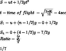 S = u t + 1/2 g t^2 \\ \\ t = time\ of\ flight\ = \sqrt{\frac{2 * 80}{10}} = 4 sec \\ \\ S_1 = u +(n-1/2) g = 0 + 1/2 g \\ \\ S_4 = 0+ (4-1/2) g = 7/2 g \\ Ratio = \frac{\frac{1g}{2}}{ \frac{7g}{2}} \\ \\ 1/7 \\