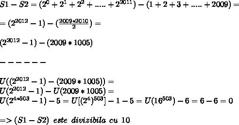 S1-S2= (2^{0}+2^{1}+2^{2}+.....+2^{2011})-(1+2+3+.....+2009)= \\  \\ =(2^{2012}-1)- (\frac{2009*2010}{2})= \\  \\  (2^{2012}-1)- (2009*1005) \\  \\------ \\  \\  U((2^{2012}-1)- (2009*1005)) = \\ U(2^{2012}-1)-U(2009*1005)= \\ U(2^{4*503}-1)-5=U[( 2^{4})^{503}]-1-5=U(16^{503})-6 = 6-6=0 \\  \\ => (S1 - S2) \,\,\,este\,\,\,divizibila\,\,\,cu\,\,\,10