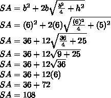 SA=b^2+2b\sqrt{\frac{b^2}{4}+h^2}\\SA=(6)^2+2(6)\sqrt{\frac{(6)^2}{4}+(5)^2}\\SA=36+12\sqrt{\frac{36}{4}+25}\\SA=36+12\sqrt{9+25}\\SA=36+12\sqrt{36}\\SA=36+12(6)\\SA=36+72\\SA=108