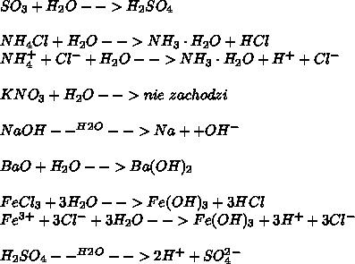 SO_3+H_2O-->H_2SO_4\\ \\ NH_4Cl+H_2O-->NH_3\cdot H_2O+HCl\\ NH_4^+ + Cl^- + H_2O-->NH_3\cdot H_2O + H^+ + Cl^-\\ \\ KNO_3+H_2O-->nie\ zachodzi\\ \\ NaOH--^H^2^O-->Na+ + OH^-\\ \\ BaO+H_2O-->Ba(OH)_2\\ \\ FeCl_3+3H_2O-->Fe(OH)_3+3HCl\\ Fe^3^+ + 3Cl^- + 3H_2O -->Fe(OH)_3 + 3H^+ + 3Cl^-\\ \\ H_2SO_4--^H^2^O-->2H^+ + SO_4^2^-