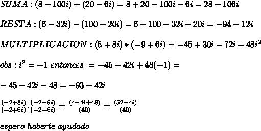 SUMA:(8-100i)+(20-6i)=8+20-100i-6i=28-106i \\\\ RESTA:(6-32i)-(100-20i)=6-100-32i+20i=-94-12i \\\\ MULTIPLICACION: (5+8i)*(-9+6i)=-45+30i-72i+48i^{2} \\\\ obs:i^{2}=-1 \ entonces \ = -45-42i+48(-1)=\\\\ -45-42i-48=-93-42i \\\\ \frac{(-2+8i)}{(-2+6i)}.\frac{(-2-6i)}{(-2-6i)}=\frac{(4-4i+48)}{(40)}=\frac{(52-4i)}{(40)} \\\\ espero \ haberte \ ayudado