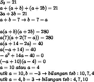 S_3=21\\a+(a+b)+(a+2b)=21\\3a+3b=21\\a+b=7 \rightarrow b=7-a\\\\a(a+b)(a+2b)=280\\a(7)(a+2(7-a))=280\\a(a+14-2a)=40\\a(-a+14)=40\\-a^2+14a-40=0\\(-a+10)(a-4)=0\\a=10\ atau\ a=4\\utk\ a=10,b=-3 \rightarrow bilangan\ tsb:10,7,4\\utk\ a=4,b=3 \rightarrow bilangan\ tsb:4,7,10