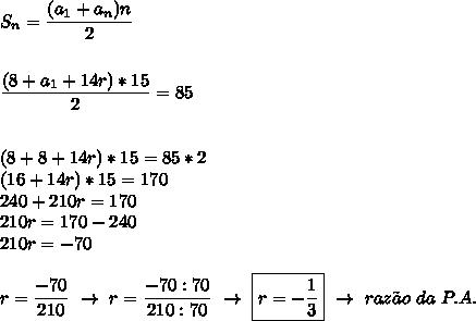 S_n= \dfrac{(a_1+a_n)n}{2}\\\\\\ \dfrac{(8+a_1+14r)*15}{2}=85\\\\\\ (8+8+14r)*15=85*2\\(16+14r)*15=170\\240+210r=170\\210r=170-240\\210r=-70\\\\r= \dfrac{-70}{210}~\to~r= \dfrac{-70:70}{210:70} ~\to~\boxed{r=- \dfrac{1}{3}}~\to~raz\~ao~da~P.A.