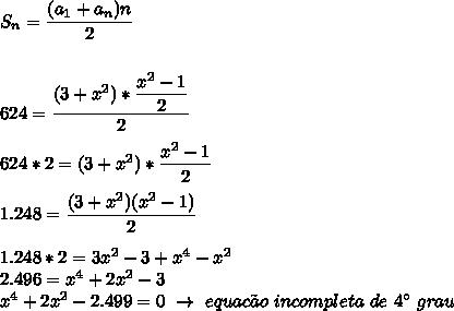 S_n= \dfrac{(a_1+a_n)n}{2}\\\\\\624= \dfrac{(3+ x^{2} )* \dfrac{ x^{2} -1}{2} }{2}\\\\624*2= (3+ x^{2} )* \dfrac{ x^{2}-1}{2}\\\\1.248= \dfrac{(3+ x^{2})( x^{2} -1)}{2}\\\\1.248*2=3 x^{2} -3+ x^{4}- x^{2}\\2.496= x^{4}+2 x^{2} -3\\ x^{4}+2 x^{2} -2.499=0~\to~equac\~ao~incompleta~de~4\°~grau
