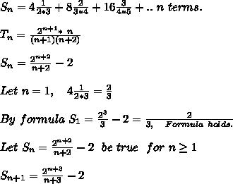 S_n=4\frac{1}{2*3}+8\frac{2}{3*4}+16\frac{3}{4*5}+..\ n\ terms.\\\\T_n=\frac{2^{n+1}*\ n}{(n+1)(n+2)}\\\\S_n=\frac{2^{n+2}}{n+2}-2\\\\Let\ n=1,\ \ \ 4\frac{1}{2*3}=\frac{2}{3}\\\\By\ formula\ S_1=\frac{2^3}{3}-2=\frac{2}{3,\ \ \ Formula\ holds.}\\\\Let\ S_n=\frac{2^{n+2}}{n+2}-2\ \ be\ true\ \ for\ n \ge 1\\\\S_{n+1}=\frac{2^{n+3}}{n+3}-2