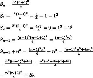 S_n = \frac{n^2(n+1)^2}{4} \\ \\ S_1 = \frac{1^2 (1+1)^2}{4} = \frac{4}{4} = 1 = 1^3 \\ \\ S_2 = \frac{2^2(2+1)^2}{4} = \frac{4*9}{4} = 9 = 1^3+2^3 \\ \\ S_{n-1} = \frac{(n-1)^2(n-1+1)^2}{4} = \frac{(n-1)^2n^2}{4} \\ \\ S_{n-1} + n^3 = \frac{(n-1)^2n^2}{4}+n^3 = \frac{(n-1)^2n^2+4nn^2}{4} \\ \\ = \frac{n^2[(n-1)^2+4n]}{4} = \frac{n^2(n^2-2n+1+4n)}{4} \\ \\ = \frac{n^2(n+1)^2}{4} = S_{n} \\