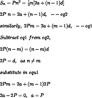 S_n = P n^2 =\frac{1}{2}n[ 2a + (n-1)d]\\\\2P\ n=2a+(n-1)d,\ \ -- eq2\\\\similarly,\ 2Pm=2a+(m-1)d,\ \ -- eq1\\\\Subtract\ eq1\ from\ eq2,\\\\2P(n-m)=(n-m)d\\\\2P=d,\ \ as\ n \neq m\\\\substitute\ in\ equ1\\\\2Pm=2a+(m-1)2P\\\\2a-2P=0,\ \ a=P\\