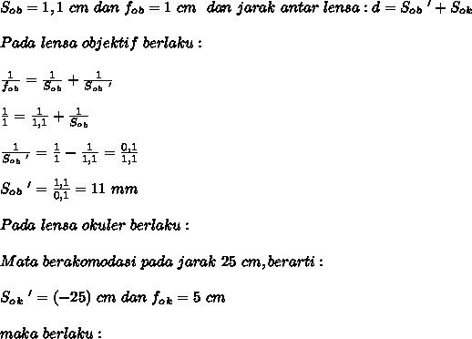 S_o_b=1,1~cm~dan~f_o_b=1~cm~~dan~jarak~antar~lensa:d=S_o_b~'+S_o_k \\  \\ Pada~lensa~objektif~berlaku: \\  \\  \frac{1}{f_o_b}= \frac{1}{S_o_b} +  \frac{1}{S_o_b~'}  \\  \\  \frac{1}{1} =  \frac{1}{1,1} + \frac{1}{S_o_b}  \\  \\  \frac{1}{S_o_b~'} = \frac{1}{1} -  \frac{1}{1,1}= \frac{0,1}{1,1} \\  \\  S_o_b~'= \frac{1,1}{0,1} =11~mm \\  \\ Pada~lensa~okuler~berlaku: \\  \\ Mata~berakomodasi~pada~jarak~25~cm,berarti: \\  \\ S_o_k~'=(-25)~cm~dan~f_o_k=5~cm \\  \\ maka~berlaku: