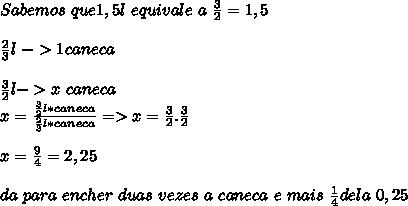 Sabemos\ que 1,5l\ equivale\ a\ \frac{3}{2}=1,5\\\\\frac{2}{3}l\ ->1caneca\\\\\frac{3}{2}l->x\ caneca\\x=\frac{\frac{3}{2}l*caneca}{\frac{2}{3}l*caneca}=>x=\frac{3}{2}.\frac{3}{2}\\\\x=\frac{9}{4}=2,25\\\\da\ para\ encher\ duas\ vezes\ a\ caneca\ e\ mais\ \frac{1}{4}dela\ 0,25