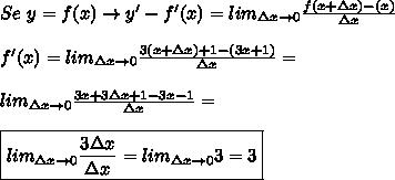Se \ y=f(x) \rightarrow y'-f'(x)=lim_{\Delta x\rightarrow0}\frac{f(x+ \Delta x)-\f(x)}{\Delta x}  \\\\f'(x)=lim_{\Delta x \rightarrow0}\frac{3(x+\Delta x)+1-(3x+1)}{\Delta x}=  \\\\lim_{\Delta x \rightarrow0}\frac{3x+3\Delta x+1-3x-1}{\Delta x}=  \\\\\boxed{lim_{\Delta x\rightarrow0}\frac{3\Delta x}{\Delta x}=lim_{\Delta x\rightarrow0}3=3}