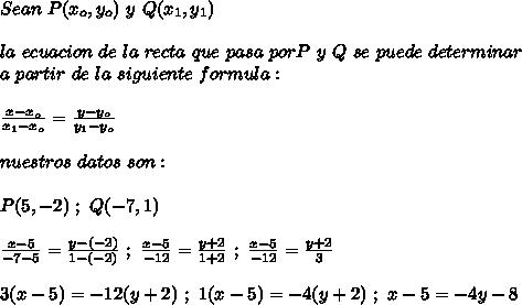 Sean\ P(x_o,y_o)\ y\ Q(x_1,y_1)\\ \\ la\ ecuacion\ de\ la\ recta\ que\ pasa\ por P\ y\ Q\ se\ puede\ determinar\\ a\ partir\ de\ la\ siguiente\ formula:\\ \\\frac{x-x_o}{x_1-x_o}=\frac{y-y_o}{y_1-y_o}\\ \\nuestros\ datos\ son:\\ \\P(5,-2)\ ;\ Q(-7,1)\\ \\\frac{x-5}{-7-5}=\frac{y-(-2)}{1-(-2)}\ ;\ \frac{x-5}{-12}=\frac{y+2}{1+2}\ ;\  \frac{x-5}{-12}=\frac{y+2}{3}\\ \\3(x-5)=-12(y+2)\ ;\ 1(x-5)=-4(y+2)\ ;\ x-5=-4y-8