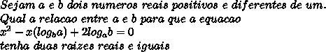 Sejam\ a\ e\ b\ dois\ numeros\ reais\ positivos\ e\ diferentes\ de\ um.\\Qual\ a\ relacao\ entre\ a\ e\ b\ para\ que\ a\ equacao\\ x^{2}-x(log_{b}a)+2log_{a}b=0\\ tenha\ duas\ raizes\ reais\ e\ iguais