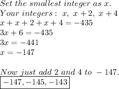 Set\ the\ smallest\ integer\ as\ x. \\ Your\ integers:\ x,\ x+2,\ x+4 \\ x+x+2+x+4=-435 \\ 3x+6=-435 \\ 3x=-441 \\ x=-147 \\  \\ Now\ just\ add\ 2\ and\ 4\ to\ -147. \\ \boxed{-147,-145,-143}