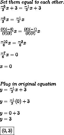 Set\ them\ equal\ to\ each\ other. \\  \frac{-5}{3}x+3= \frac{-1}{2}x+3 \\  \\  \frac{-5}{3}x= \frac{-1}{2}x \\  \\  \frac{(2)(-5)}{(2)(3)}x= \frac{(3)(-1)}{(3)(2)}x \\  \\  \frac{-10}{6}x= \frac{-3}{6}x \\  \\  \frac{-7}{6}x=0 \\  \\ x=0 \\  \\  \\ Plug\ in\ original\ equation \\ y= \frac{-1}{2}x+3 \\ \\ y= \frac{-1}{2}(0)+3 \\ \\ y=0+3 \\ y=3 \\  \\ \boxed {(0,3)}