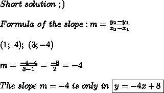 Short\ solution\ ;)\\\\Formula\ of\ the\ slope:m=\frac{y_2-y_1}{x_2-x_1}\\\\(1;\ 4);\ (3;-4)\\\\m=\frac{-4-4}{3-1}=\frac{-8}{2}=-4\\\\The\ slope\ m=-4\ is\ only\ in\ \boxed{y=-4x+8}