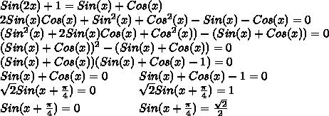 Sin(2x)+1=Sin(x)+Cos(x) // 2Sin(x)Cos(x) + Sin^2(x) + Cos^2(x) - Sin(x) - Cos(x) = 0 // (Sin^2(x) + 2Sin(x)Cos(x) + Cos^2(x)) - (Sin(x)+Cos(x)) = 0 // (Sin(x) + Cos(x))^2 - (Sin(x)+Cos(x)) = 0 // (Sin(x) + Cos(x))(Sin(x) + Cos(x) - 1) = 0 // Sin(x) + Cos(x) = 0 / / / / / / / / Sin(x) + Cos(x) -1 = 0// /sqrt{2}Sin(x+/frac{/pi}{4}) = 0 / / / / / / / / / / / /sqrt{2}Sin(x+/frac{/pi}{4}) = 1 // Sin(x+/frac{/pi}{4}) = 0 / / / / / / / / / / / / / / / Sin(x+/frac{/pi}{4}) = /frac{/sqrt{2}}{2}