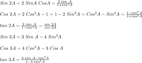 Sin\ 2 A = 2\ Sin A\ Cos A = \frac{2\ tan\ A}{1+tan^2A} \\ \\Cos\ 2A = 2\ Cos^2A-1= 1 - 2\ Sin^2A = Cos^2A-Sin^2A=\frac{1-tan^2A}{1+tan^2A}\\ \\tan\ 2A = \frac{2\ tan\ A}{1-tan^2A}=\frac{sin\ 2A}{cos\ 2A}\\ \\Sin\ 3A=3\ Sin\ A-4\ Sin^3A\\ \\Cos\ 3A=4\ Cos^3A-3\ Cos\ A\\ \\tan\ 3A=\frac{3\ tan\ A-tan^3A}{1-3\ tan^2A} \\
