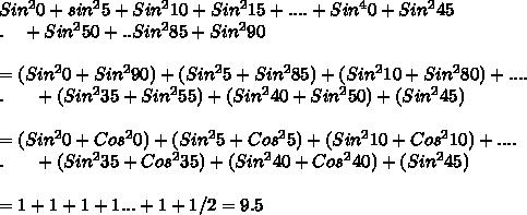 Sin^20+sin^25+Sin^210+Sin^215+....+Sin^40+Sin^245\\.\ \ \ +Sin^250+..Sin^285+Sin^290\\\\=(Sin^20+Sin^290)+(Sin^25+Sin^285)+(Sin^210+Sin^280)+....\\.\ \ \ \ \ +(Sin^235+Sin^255)+(Sin^240+Sin^250)+(Sin^245)\\\\=(Sin^20+Cos^20)+(Sin^25+Cos^25)+(Sin^210+Cos^210)+....\\.\ \ \ \ \ +(Sin^235+Cos^235)+(Sin^240+Cos^240)+(Sin^245)\\\\=1+1+1+1...+1+1/2=9.5\\