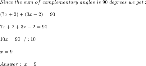 Since \ the \ sum \ of \ complementary \ angles \ is \ 90 \ degrees \ we \ get:\\ \\(7x+2) + (3x-2) = 90\\\\7x+2 + 3x-2 = 90\\\\10x = 90 \ \ / :10 \\ \\x=9 \\ \\Answer : \ x= 9