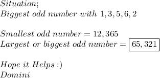 Situation; \\ Biggest\ odd\ number\ with\ 1,3,5,6,2 \\  \\ Smallest\ odd\ number=12,365 \\ Largest\ or\ biggest\ odd\ number=\boxed{65,321} \\  \\ Hope\ it\ Helps:) \\ Domini