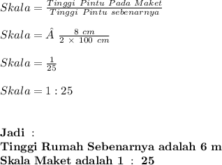 Skala = \frac{Tinggi \ Pintu \ Pada \ Maket}{Tinggi \ Pintu \ sebenarnya} \\ \\ Skala = \frac{8 \ cm}{2 \ \times \ 100 \ cm} \\ \\ Skala = \frac{1}{25} \\ \\ Skala = 1:25 \\ \\ \\ \mathbf{Jadi \ :} \\ \mathbf{Tinggi \ Rumah \ Sebenarnya \ adalah \ 6 \ m} \\ \mathbf{Skala \ Maket \ adalah \ 1 \ : \ 25}