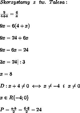 Skorzystamy \ \ z \ \ tw. \ \ Talesa: \\\\ \frac{9}{4+x}=\frac{6}{x} \\\\ 9x=6(4+x) \\\\ 9x=24+6x \\\\ 9x-6x=24\\\\ 3x=24|:3 \\\\ x=8 \\\\ D: x+4\neq0 \iff x\neq-4 \ \ i \ \ x \neq 0 \\\\ x\in R\{-4;0\} \\\\ P=\frac{a \cdot b}{2}=\frac{6 \cdot 8}{2}=24