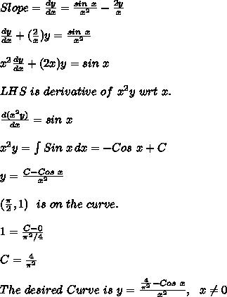 Slope=\frac{dy}{dx}=\frac{sin\ x}{x^2}-\frac{2y}{x}\\ \\\frac{dy}{dx}+ (\frac{2}{x})y=\frac{sin\ x}{x^2}\\ \\x^2\frac{dy}{dx}+ (2x)y=sin\ x\\ \\L H S\ is\ derivative\ of\ x^2y\ wrt\ x.\\ \\\frac{d(x^2y)}{dx}= sin\ x\\ \\x^2y=  \int\limits^{}_{} {Sin\ x} \, dx = - Cos\ x + C\\ \\y = \frac{C-Cos\ x}{x^2}\\ \\(\frac{ \pi }{2},1)\ \ is\ on\ the \ curve.\\ \\1=\frac{C-0}{ \pi^2/4 }\\ \\C = \frac{4}{ \pi^2}\\ \\The\ desired\ Curve\ is\ y = \frac{\frac{4}{ \pi^2 }-Cos\ x}{x^2},\ \ x \neq 0\\