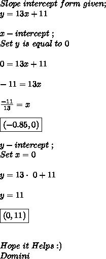 Slope\ intercept\ form\ given; \\ y=13x+11 \\ \\ x-intercept\ ; \\ Set\ y\ is\ equal\ to\ 0 \\ \\ 0=13x+11 \\ \\ -11=13x \\ \\  \frac{-11}{13}=x \\ \\ \boxed{ (-0.85,0)} \\ \\ y-intercept\ ; \\  Set\ x=0 \\ \\ y=13\cdot\ 0+11 \\ \\ y=11 \\ \\ \boxed{(0,11)} \\ \\ \\ Hope\ it\ Helps :) \\ Domini