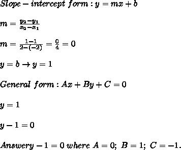 Slope-intercept\ form:y=mx+b\\\\m=\frac{y_2-y_1}{x_2-x_1}\\\\m=\frac{1-1}{2-(-2)}=\frac{0}{4}=0\\\\y=b\to y=1\\\\General\ form:Ax+By+C=0\\\\y=1\\\\y-1=0\\\\Answer{y-1=0\ where\ A=0;\ B=1;\ C=-1.