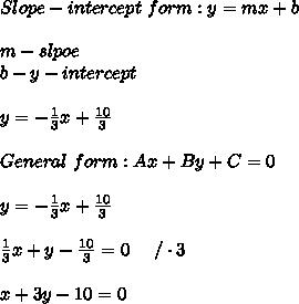 Slope-intercept\ form:y=mx+b\\\\m-slpoe\\b-y-intercept\\\\y=-\frac{1}{3}x+\frac{10}{3}\\\\General\ form:Ax+By+C=0\\\\y=-\frac{1}{3}x+\frac{10}{3}\\\\\frac{1}{3}x+y-\frac{10}{3}=0\ \ \ \ /\cdot3\\\\x+3y-10=0