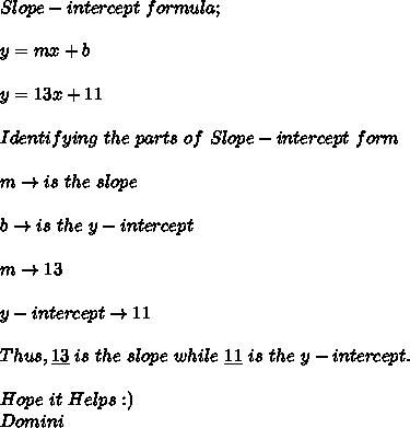 Slope-intercept\ formula; \\ \\ y=mx+b \\ \\ y=13x+11 \\ \\ Identifying\ the\ parts\ of\ Slope-intercept\ form \\ \\ m\to is\ the\ slope \\ \\ b\to is\ the\ y-intercept \\ \\ m\to13 \\ \\ y-intercept\to11 \\ \\ Thus,\underline{13}\ is\ the\ slope\ while\ \underline{11}\ is\ the\ y-intercept. \\ \\ Hope\ it\ Helps:) \\ Domini