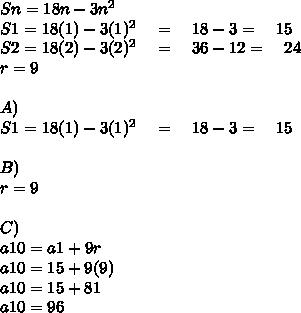 Sn=18n-3n^2\\ S1=18(1)-3(1)^2\quad =\quad 18-3=\quad 15\\ S2=18(2)-3(2)^2\quad =\quad 36-12=\quad 24\\ r=9\\ \\ A)\\ S1=18(1)-3(1)^2\quad =\quad 18-3=\quad 15\\ \\ B)\\ r=9\\ \\ C)\\ a10=a1+9r\\ a10=15+9(9)\\ a10=15+81\\ a10=96