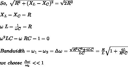 So,\ \sqrt{R^2+(X_L-X_C)^2}=\sqrt{2R^2}\\\\X_L-X_C=R\\\\\omega\ L-\frac{1}{\omega C}=R\\\\\omega^2LC-\omega\ RC-1=0\\\\Bandwidth=\omega_1-\omega_2=\Delta\omega=\frac{\sqrt{R^2C^2+4LC}}{LC}=\frac{R}{L}\sqrt{1+\frac{4L}{R^2C}}\\\\we\ choose\ \frac{\Delta\omega}{\omega_0}<<1